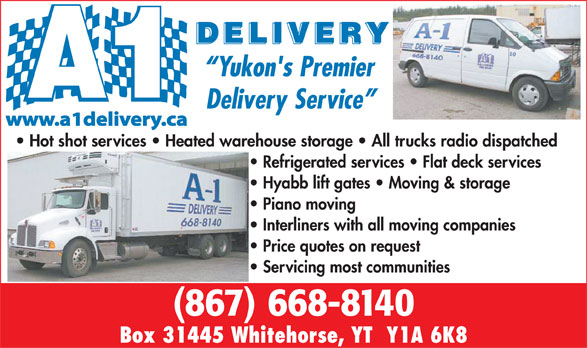 A-1 Delivery (867-668-8140) - Display Ad - Yukon's Premier Delivery Service www.a1delivery.ca Hot shot services   Heated warehouse storage   All trucks radio dispatched Refrigerated services   Flat deck services Hyabb lift gates   Moving & storage Piano moving Interliners with all moving companies Price quotes on request Servicing most communities (867) 668-8140 Box 31445 Whitehorse, YT  Y1A 6K8