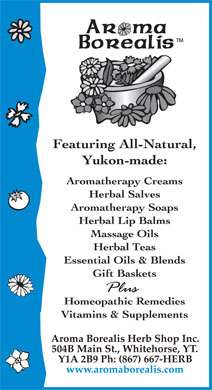 Aroma Borealis (867-667-4372) - Annonce illustrée======= - AROMA BOREALIS TM FEATURING ALL-NATURAL, YUKON-MADE; AROMATHERAPY CREAMS HERBAL SALVES AROMATHERAPY SOAPS HERBAL LIP BALMS MASSAGE OILS HERBAL TEAS ESSENTIAL OILS & BLENDS GIFT BASKETS PLUS HOMEOPATHIC REMEDIES VITAMINS & SUPPLEMENTS AROMA BOREALIS HERB SHOP INC. 504B MAIN ST., WHITEHORSE, YT. Y1A 2B9 PH: (867) 667-HERB www.aromaborealis.com  AROMA BOREALIS TM FEATURING ALL-NATURAL, YUKON-MADE; AROMATHERAPY CREAMS HERBAL SALVES AROMATHERAPY SOAPS HERBAL LIP BALMS MASSAGE OILS HERBAL TEAS ESSENTIAL OILS & BLENDS GIFT BASKETS PLUS HOMEOPATHIC REMEDIES VITAMINS & SUPPLEMENTS AROMA BOREALIS HERB SHOP INC. 504B MAIN ST., WHITEHORSE, YT. Y1A 2B9 PH: (867) 667-HERB www.aromaborealis.com