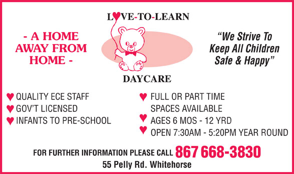 Love-To-Learn-Daycare (867-668-3830) - Display Ad - - A HOME We Strive To AWAY FROM Keep All Children HOME - Safe & Happy QUALITY ECE STAFF FULL OR PART TIME GOV T LICENSED SPACES AVAILABLE INFANTS TO PRE-SCHOOL AGES 6 MOS - 12 YRD OPEN 7:30AM - 5:20PM YEAR ROUND FOR FURTHER INFORMATION PLEASE CALL 867 668-3830 55 Pelly Rd. Whitehorse - A HOME We Strive To AWAY FROM Keep All Children HOME - Safe & Happy QUALITY ECE STAFF FULL OR PART TIME GOV T LICENSED SPACES AVAILABLE INFANTS TO PRE-SCHOOL AGES 6 MOS - 12 YRD OPEN 7:30AM - 5:20PM YEAR ROUND FOR FURTHER INFORMATION PLEASE CALL 867 668-3830 55 Pelly Rd. Whitehorse