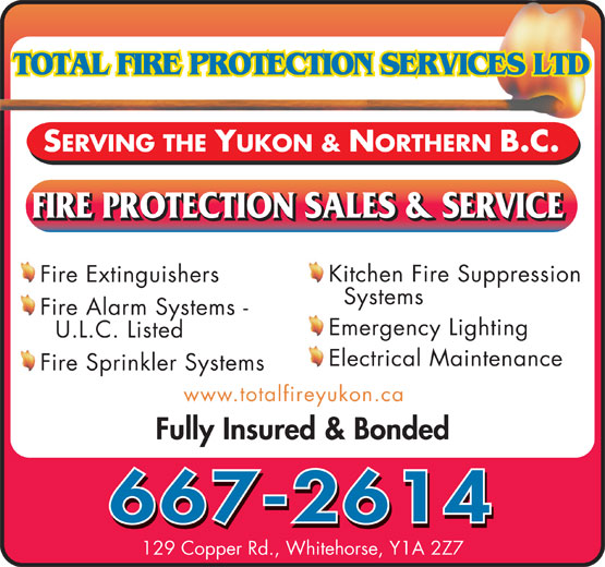 Total Fire Protection Services (867-667-2614) - Annonce illustrée======= - SERVING THE YUKON & NORTHERN B.C. Kitchen Fire Suppression Fire Extinguishers Systems Fire Alarm Systems - Emergency Lighting U.L.C. Listed Electrical Maintenance Fire Sprinkler Systems www.totalfireyukon.ca Fully Insured & Bonded 667-2614 129 Copper Rd., Whitehorse, Y1A 2Z7