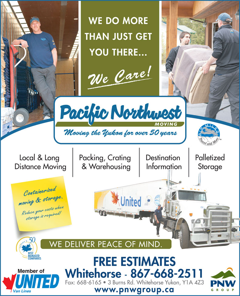 Pacific Northwest Moving (Yukon) Ltd (867-668-2511) - Annonce illustrée======= - WE DO MORE THAN JUST GET YOU THERE... We Care! PalletizedLocal & Long Packing, Crating Destination StorageDistance Moving & Warehousing Information Containerized moving & storage.Reduce your costs when storage is required! WE DELIVER PEACE OF MIND. FREE ESTIMATES Whitehorse - 867-668-2511 Fax: 668-6165   3 Burns Rd. Whitehorse Yukon, Y1A 4Z3 www.pnwgroup.ca