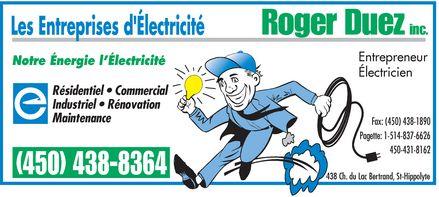 Les Entreprises D'Électricité Roger Duez Inc (450-438-8364) - Annonce illustrée======= - Roger Duez inc. Entrepreneur Notre Énergie l'Électricité Électricien Résidentiel   Commercial Industriel   Rénovation Maintenance Fax: (450) 438-1890 Pagette: 1-514-837-6626 450-431-8162 (450) 438-8364 438 Ch. du Lac Bertrand, St-Hippolyte