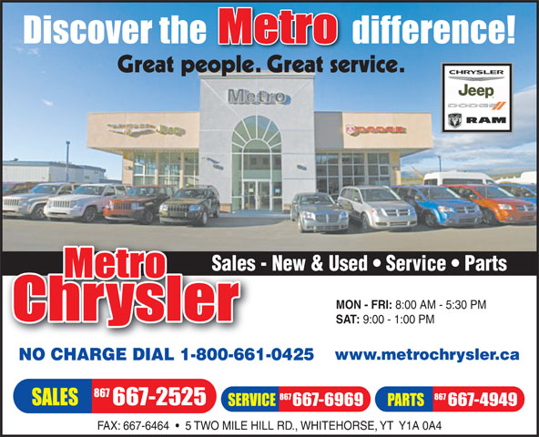 Metro Chrysler (867-667-2525) - Annonce illustrée======= - Sales - New & Used   Service   PartsSales MON - FRI: 8:00 AM - 5:30 PM SAT: 9:00 - 1:00 PM www.metrochrysler.ca NO CHARGE DIAL 1-800-661-0425 FAX: 667-6464     5 TWO MILE HILL RD., WHITEHORSE, YT  Y1A 0A4