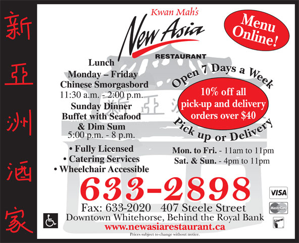New Asia Restaurant (867-633-2898) - Display Ad - Kwan Mah s Online!Menu RESTAURANT Lunch Monday - Friday Chinese Smorgasbord Open7 Daysa Week Pickupor Delivery Open7 Daysa Week Pickupor Delivery 10% off all 11:30 a.m. - 2:00 p.m. pick-up and delivery Sunday Dinner orders over $40 Buffet with Seafood & Dim Sum 5:00 p.m. - 8 p.m. Fully Licensed Mon. to Fri. - 11am to 11pm Catering Services Sat. & Sun. - 4pm to 11pm Wheelchair Accessible Fax: 633-2020   407 Steele Street Downtown Whitehorse, Behind the Royal Bank www.newasiarestaurant.ca Prices subject to change without notice.