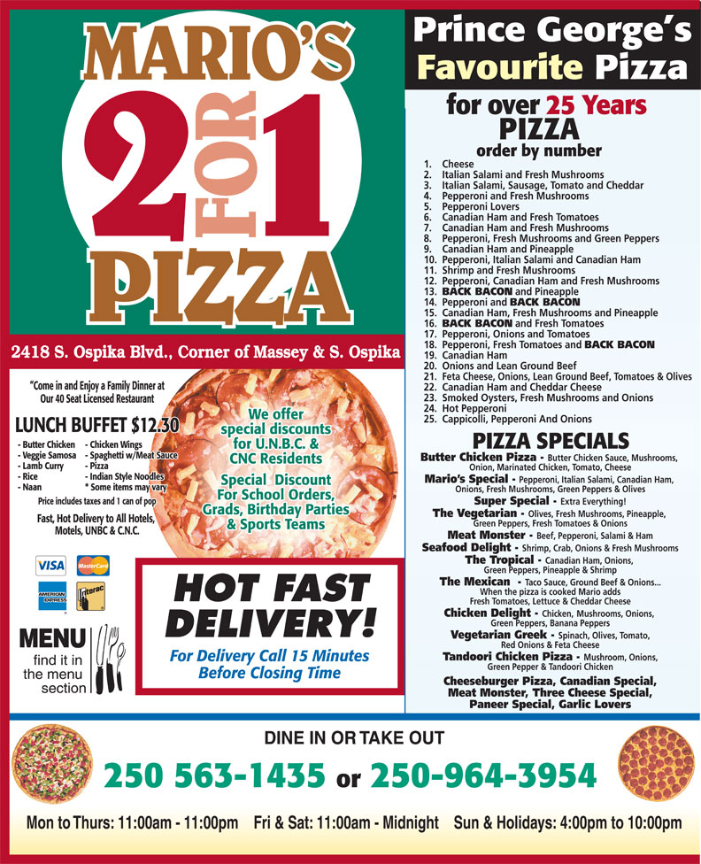 Mario's 2 For 1 Pizza & Chicken (250-563-1435) - Annonce illustrée======= - Prince George s Favourite Pizza Come in and Enjoy a Family Dinner at 22. Canadian Ham and Cheddar Cheese 23. Smoked Oysters, Fresh Mushrooms and Onions Our 40 Seat Licensed Restaurant 24. Hot Pepperoni We offer 25. Cappicolli, Pepperoni And Onions LUNCH BUFFET $12.30 special discounts - Butter Chicken - Chicken Wings PIZZA SPECIALS for U.N.B.C. & CNC Residents - Lamb Curry - Pizza Onion, Marinated Chicken, Tomato, Cheese - Rice - Indian Style Noodles Mario s Special - Pepperoni, Italian Salami, Canadian Ham, Special  Discount - Naan * Some items may vary Onions, Fresh Mushrooms, Green Peppers & Olives - Veggie Samosa - Spaghetti w/Meat Sauce Butter Chicken Pizza - Butter Chicken Sauce, Mushrooms, Cheeseburger Pizza, Canadian Special, section Meat Monster, Three Cheese Special, Paneer Special, Garlic Lovers DINE IN OR TAKE OUT 250 563-1435 or 250-964-3954 Mon to Thurs: 11:00am - 11:00pm    Fri & Sat: 11:00am - Midnight    Sun & Holidays: 4:00pm to 10:00pm Prince George s Favourite Pizza MARIO S for over 25 Years PIZZA order by number 1. Cheese 2. Italian Salami and Fresh Mushrooms 3. Italian Salami, Sausage, Tomato and Cheddar 4. Pepperoni and Fresh Mushrooms 5. Pepperoni Lovers 6. Canadian Ham and Fresh Tomatoes 7. Canadian Ham and Fresh Mushrooms 8. Pepperoni, Fresh Mushrooms and Green Peppers 9. Canadian Ham and Pineapple 10. Pepperoni, Italian Salami and Canadian Ham 11. Shrimp and Fresh Mushrooms 12. Pepperoni, Canadian Ham and Fresh Mushrooms 13. BACK BACON and Pineapple 14. Pepperoni and BACK BACON 15. Canadian Ham, Fresh Mushrooms and Pineapple 16. BACK BACON and Fresh Tomatoes 17. Pepperoni, Onions and Tomatoes 18. Pepperoni, Fresh Tomatoes and BACK BACON 2418 S. Ospika Blvd., Corner of Massey & S. Ospika 19. Canadian Ham 20. Onions and Lean Ground Beef 21. Feta Cheese, Onions, Lean Ground Beef, Tomatoes & Olives Fresh Tomatoes, Lettuce & Cheddar Cheese Chicken Delight - Chicken, Mushrooms, Onions, Green Peppers, Banana Peppers DELIVERY! Vegetarian Greek - Spinach, Olives, Tomato, MENU Red Onions & Feta Cheese Tandoori Chicken Pizza - Mushroom, Onions, For Delivery Call 15 Minutes For School Orders, Price includes taxes and 1 can of pop Super Special - Extra Everything! Grads, Birthday Parties The Vegetarian - Olives, Fresh Mushrooms, Pineapple, Fast, Hot Delivery to All Hotels, Green Peppers, Fresh Tomatoes & Onions & Sports Teams Motels, UNBC & C.N.C. Meat Monster - Beef, Pepperoni, Salami & Ham Seafood Delight - Shrimp, Crab, Onions & Fresh Mushrooms The Tropical - Canadian Ham, Onions, Green Peppers, Pineapple & Shrimp The Mexican  - Taco Sauce, Ground Beef & Onions... When the pizza is cooked Mario adds HOT FAST find it in Green Pepper & Tandoori Chicken Before Closing Time the menu Grads, Birthday Parties The Vegetarian - Olives, Fresh Mushrooms, Pineapple, Fast, Hot Delivery to All Hotels, Green Peppers, Fresh Tomatoes & Onions & Sports Teams Extra Everything! Motels, UNBC & C.N.C. Meat Monster - Beef, Pepperoni, Salami & Ham Seafood Delight - Shrimp, Crab, Onions & Fresh Mushrooms The Tropical - Canadian Ham, Onions, Green Peppers, Pineapple & Shrimp The Mexican  - Taco Sauce, Ground Beef & Onions... When the pizza is cooked Mario adds HOT FAST Mushrooms, Onions, Green Peppers, Banana Peppers DELIVERY! Vegetarian Greek - Spinach, Olives, Tomato, MENU Fresh Tomatoes, Lettuce & Cheddar Cheese Red Onions & Feta Cheese Tandoori Chicken Pizza - Mushroom, Onions, For Delivery Call 15 Minutes find it in Green Pepper & Tandoori Chicken Before Closing Time the menu Cheeseburger Pizza, Canadian Special, section Meat Monster, Three Cheese Special, Paneer Special, Garlic Lovers DINE IN OR TAKE OUT 250 563-1435 or 250-964-3954 Mon to Thurs: 11:00am - 11:00pm    Fri & Sat: 11:00am - Midnight    Sun & Holidays: 4:00pm to 10:00pm Chicken Delight - Chicken, MARIO S for over 25 Years PIZZA order by number 1. Cheese 2. Italian Salami and Fresh Mushrooms 3. Italian Salami, Sausage, Tomato and Cheddar 4. Pepperoni and Fresh Mushrooms 5. Pepperoni Lovers 6. Canadian Ham and Fresh Tomatoes 7. Canadian Ham and Fresh Mushrooms 8. Pepperoni, Fresh Mushrooms and Green Peppers 9. Canadian Ham and Pineapple 10. Pepperoni, Italian Salami and Canadian Ham 11. Shrimp and Fresh Mushrooms 12. Pepperoni, Canadian Ham and Fresh Mushrooms 13. BACK BACON and Pineapple 14. Pepperoni and BACK BACON 15. Canadian Ham, Fresh Mushrooms and Pineapple 16. BACK BACON and Fresh Tomatoes 17. Pepperoni, Onions and Tomatoes 18. Pepperoni, Fresh Tomatoes and BACK BACON 2418 S. Ospika Blvd., Corner of Massey & S. Ospika 19. Canadian Ham 20. Onions and Lean Ground Beef 21. Feta Cheese, Onions, Lean Ground Beef, Tomatoes & Olives Come in and Enjoy a Family Dinner at 22. Canadian Ham and Cheddar Cheese 23. Smoked Oysters, Fresh Mushrooms and Onions Our 40 Seat Licensed Restaurant 24. Hot Pepperoni We offer 25. Cappicolli, Pepperoni And Onions LUNCH BUFFET $12.30 special discounts - Butter Chicken - Chicken Wings PIZZA SPECIALS for U.N.B.C. & - Veggie Samosa - Spaghetti w/Meat Sauce Butter Chicken Pizza - Butter Chicken Sauce, Mushrooms, CNC Residents - Lamb Curry - Pizza Onion, Marinated Chicken, Tomato, Cheese - Rice - Indian Style Noodles Mario s Special - Pepperoni, Italian Salami, Canadian Ham, Special  Discount - Naan * Some items may vary Onions, Fresh Mushrooms, Green Peppers & Olives For School Orders, Price includes taxes and 1 can of pop Super Special -