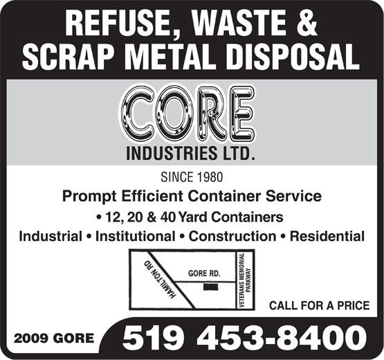 Core Industries Ltd (519-453-8400) - Display Ad - REFUSE, WASTE & SCRAP METAL DISPOSAL INDUSTRIES LTD. Prompt Efficient Container Service 12, 20 & 40 Yard Containers Industrial   Institutional   Construction   Residential 519 453-8400 REFUSE, WASTE & SCRAP METAL DISPOSAL INDUSTRIES LTD. Prompt Efficient Container Service 12, 20 & 40 Yard Containers Industrial   Institutional   Construction   Residential 519 453-8400