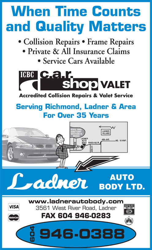 Ladner Auto Body Ltd (604-946-0388) - Annonce illustrée======= - When Time Counts and Quality Matters Collision Repairs   Frame Repairs Private & All Insurance Claims Service Cars Available VALET Accredited Collision Repairs & Valet Service Serving Richmond, Ladner & Area For Over 35 Years AUTO BODY LTD. FAX 604 946-0283 946-0388 604 www.ladnerautobody.com 3561 West River Road, Ladner