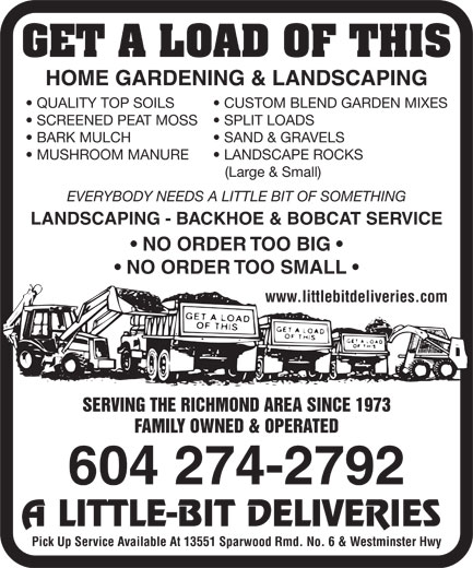 A Little-Bit Deliveries (604-274-2792) - Annonce illustrée======= - GET A LOAD OF THIS HOME GARDENING & LANDSCAPING QUALITY TOP SOILS CUSTOM BLEND GARDEN MIXES SCREENED PEAT MOSS SPLIT LOADS BARK MULCH SAND & GRAVELS MUSHROOM MANURE LANDSCAPE ROCKS (Large & Small) EVERYBODY NEEDS A LITTLE BIT OF SOMETHING LANDSCAPING - BACKHOE & BOBCAT SERVICE NO ORDER TOO BIG NO ORDER TOO SMALL www.littlebitdeliveries.com SERVING THE RICHMOND AREA SINCE 1973 FAMILY OWNED & OPERATED 604 274-2792 A LITTLE-BIT DELIVERIES Pick Up Service Available At 13551 Sparwood Rmd. No. 6 & Westminster Hwy