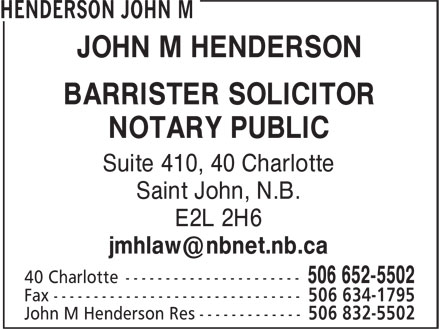 John M Henderson (506-652-5502) - Display Ad - BARRISTER SOLICITOR NOTARY PUBLIC Suite 410, 40 Charlotte Saint John, N.B. E2L 2H6 JOHN M HENDERSON
