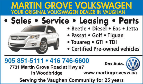Martin Grove Volkswagen (905-851-5111) - Annonce illustrée======= - MARTIN GROVE VOLKSWAGEN YOUR ORIGINAL VOLKSWAGEN DEALER IN VAUGHAN Sales   Service   Leasing   Parts Beetle   Diesel   Eos   Jetta Passat   Golf   Tiguan Touareg   GTI   TDI Certified Pre-owned vehicles 905 851-5111   416 746-6600 Das Auto. 7731 Martin Grove Road at Hwy #7 www.martingrovevw.ca In Woodbridge Serving the Vaughan Community for 25 years MARTIN GROVE VOLKSWAGEN YOUR ORIGINAL VOLKSWAGEN DEALER IN VAUGHAN Sales   Service   Leasing   Parts Beetle   Diesel   Eos   Jetta Passat   Golf   Tiguan Touareg   GTI   TDI Certified Pre-owned vehicles 905 851-5111   416 746-6600 Das Auto. 7731 Martin Grove Road at Hwy #7 www.martingrovevw.ca In Woodbridge Serving the Vaughan Community for 25 years