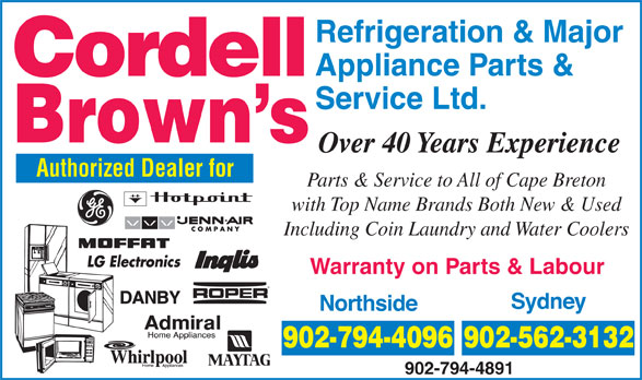 Brown's Cordell Refrigeration & Major Appliance Parts & Service Ltd (902-794-4096) - Annonce illustrée======= - Refrigeration & Major Appliance Parts & Service Ltd. Brown s Over 40 Years Experience Authorized Dealer for Parts & Service to All of Cape Breton with Top Name Brands Both New & Used Including Coin Laundry and Water Coolers Warranty on Parts & Labour 902-794-4096902-562-3132 902-794-4891