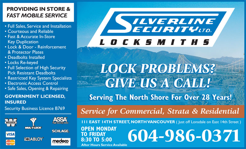 Silverline Security Locksmith Ltd (604-986-0371) - Annonce illustrée======= - After Hours Service Available PROVIDING IN STORE & FAST MOBILE SERVICE Full Sales, Service and Installation Courteous and Reliable Fast & Accurate In-Store Key Duplication Lock & Door - Reinforcement & Protector Plates Deadbolts Installed Locks Re-keyed Full Selection of High Security LOCK PROBLEMS? Pick Resistant Deadbolts Restricted Key System Specialists Electronic Access Control GIVE US A CALL! Safe Sales, Opening & Repairing GOVERNMENT LICENSED, Serving The North Shore For Over 28 Years! INSURED Security Business Licence B769 Service for Commercial, Strata & Residential 111 EAST 14TH STREET, NORTH VANCOUVER ( Just off Lonsdale on East 14th Street ) High Security Locks OPEN MONDAY TO FRIDAY 8:30 TO 5:00 604-986-0371 GOVERNMENT LICENSED, After Hours Service Available PROVIDING IN STORE & FAST MOBILE SERVICE Full Sales, Service and Installation Courteous and Reliable Fast & Accurate In-Store Key Duplication Lock & Door - Reinforcement & Protector Plates Deadbolts Installed Locks Re-keyed Full Selection of High Security LOCK PROBLEMS? Pick Resistant Deadbolts Restricted Key System Specialists Electronic Access Control GIVE US A CALL! Safe Sales, Opening & Repairing Serving The North Shore For Over 28 Years! INSURED Security Business Licence B769 Service for Commercial, Strata & Residential 111 EAST 14TH STREET, NORTH VANCOUVER ( Just off Lonsdale on East 14th Street ) High Security Locks OPEN MONDAY TO FRIDAY 8:30 TO 5:00 604-986-0371