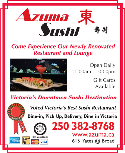 Azuma Sushi (250-382-8768) - Display Ad - Come Experience Our Newly Renovated Restaurant and Lounge Open Daily 11:00am - 10:00pm Gift Cards Available Victoria s Downtown Sushi Destination Voted Victoria s Best Sushi Restaurant Dine-in, Pick Up, Delivery, Dine in Victoria 113th Y3th Y AAR 250 382-8768 www.azuma.ca See Menu Guide