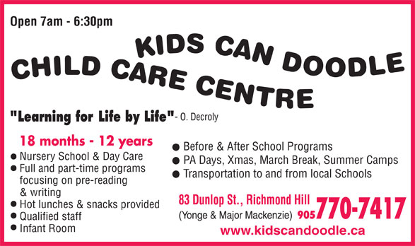 Kids Can Doodle (905-770-7417) - Annonce illustrée======= - Open 7am - 6:30pm Before & After School Programs Nursery School & Day Care PA Days, Xmas, March Break, Summer Camps Full and part-time programs Transportation to and from local Schools focusing on pre-reading & writing Hot lunches & snacks provided Qualified staff Infant Room www.kidscandoodle.ca