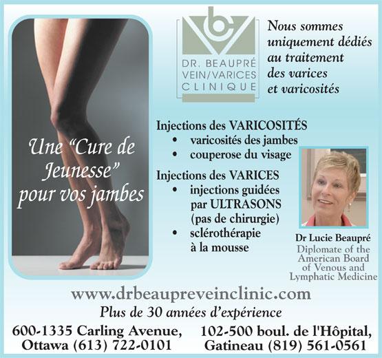 Dr Beaupré Clinique De Varices (819-561-0561) - Annonce illustrée======= - Injections des VARICES Nous sommes uniquement dédiés au traitement des varices et varicosités Injections des VARICOSITÉS Nous sommes varicosités des jambes Une  Cure de couperose du visage Jeunesse Plus de 30 années d expérience 600-1335 Carling Avenue, 102-500 boul. de l'Hôpital, Ottawa (613) 722-0101 Gatineau (819) 561-0561 uniquement dédiés au traitement des varices et varicosités Injections des VARICOSITÉS varicosités des jambes Une  Cure de couperose du visage Jeunesse Injections des VARICES injections guidées pour vos jambes par ULTRASONS (pas de chirurgie) sclérothérapie Dr Lucie Beaupré à la mousse Diplomate of the American Board of Venous and Lymphatic Medicine www.drbeaupreveinclinic.com pour vos jambes par ULTRASONS (pas de chirurgie) sclérothérapie Dr Lucie Beaupré à la mousse Diplomate of the American Board of Venous and Lymphatic Medicine www.drbeaupreveinclinic.com Plus de 30 années d expérience 600-1335 Carling Avenue, 102-500 boul. de l'Hôpital, injections guidées Ottawa (613) 722-0101 Gatineau (819) 561-0561