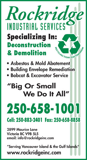 "Rockridge Industrial Services Inc (250-658-1001) - Display Ad - INDUSTRIAL SERVICES Specializing In: Deconstruction & Demolition Asbestos & Mold Abatement Building Envelope Remediation Bobcat & Excavator Service Big Or Small We Do It All 250-658-1001 Cell: 250-883-2401  Fax: 250-658-8858 2899 Maurice Lane P. Victoria BC V9B 5L5 Serving Vancouver Island & the Gulf Islands"" www.rockridgeinc.com"