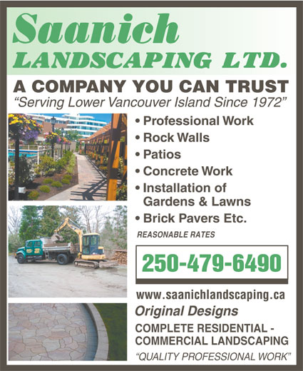 Saanich Landscaping Ltd (250-479-6490) - Annonce illustrée======= - Serving Lower Vancouver Island Since 1972 Professional Work Rock Walls Patios Concrete Work Installation of Gardens & Lawns Brick Pavers Etc. REASONABLE RATES 250-479-6490 www.saanichlandscaping.ca Original Designs COMPLETE RESIDENTIAL - COMMERCIAL LANDSCAPING QUALITY PROFESSIONAL WORK A COMPANY YOU CAN TRUST A COMPANY YOU CAN TRUST Serving Lower Vancouver Island Since 1972 Professional Work Rock Walls Patios Concrete Work Installation of Gardens & Lawns Brick Pavers Etc. REASONABLE RATES 250-479-6490 www.saanichlandscaping.ca Original Designs COMPLETE RESIDENTIAL - COMMERCIAL LANDSCAPING QUALITY PROFESSIONAL WORK