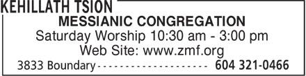 Zion Messianic Fellowship (604-321-0466) - Display Ad - MESSIANIC CONGREGATION Saturday Worship 10:30 am - 3:00 pm Web Site: www.zmf.org  MESSIANIC CONGREGATION Saturday Worship 10:30 am - 3:00 pm Web Site: www.zmf.org
