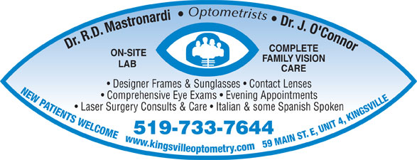 Mastronardi Richard Dr (519-733-7644) - Display Ad - Optometrists Dr. J. O'Connor Dr. R.D. Mastronardi COMPLETE ON-SITE FAMILY VISION LAB CARE Designer Frames & Sunglasses   Contact Lenses NEW PATIENTS WELCOME   www.kingsvilleoptometry.com   59 MAIN ST. E, UNIT 4, KINGSVILL Comprehensive Eye Exams   Evening Appointments Laser Surgery Consults & Care   Italian & some Spanish Spoken 519-733-7644