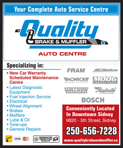 Quality Brake & Muffler 2005 Ltd (250-656-7228) - Annonce illustrée======= - Your Complete Auto Service Centre BRAKE & MUFFLER AUTO CENTRE Specializing in: New Car Warranty Scheduled Maintenance Centre Latest Diagnostic Equipment Fuel Injection Service Electrical Wheel Alignment Conveniently Located Brakes In Downtown Sidney Mufflers Lube & Oil 9820 - 5th Street, Sidney Tune-ups General Repairs 250-656-7228 www.qualitybrakeandmuffler.ca Your Complete Auto Service Centre BRAKE & MUFFLER AUTO CENTRE Specializing in: Electrical Wheel Alignment Conveniently Located Brakes In Downtown Sidney Mufflers Lube & Oil New Car Warranty Scheduled Maintenance Centre Latest Diagnostic Equipment Fuel Injection Service 9820 - 5th Street, Sidney Tune-ups General Repairs 250-656-7228 www.qualitybrakeandmuffler.ca