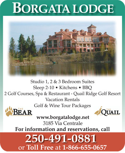 Borgata Lodge (250-491-0881) - Annonce illustrée======= - BORGATA LODGE Studio 1, 2 & 3 Bedroom Suites Sleep 2-10   Kitchens   BBQ 2 Golf Courses, Spa & Restaurant - Quail Ridge Golf Resort Vacation Rentals Golf & Wine Tour Packages www.borgatalodge.net 3185 Via Centrale For information and reservations, call 250-491-0881 or Toll Free at 1-866-655-0657TollFree at 1-866-655-065