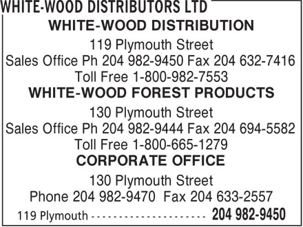 White-Wood Distributors Ltd (204-982-9450) - Annonce illustrée======= - WHITE-WOOD DISTRIBUTION 119 Plymouth Street Sales Office Ph 204 982-9450 Fax 204 632-7416 Toll Free 1-800-982-7553 WHITE-WOOD FOREST PRODUCTS 130 Plymouth Street Sales Office Ph 204 982-9444 Fax 204 694-5582 Toll Free 1-800-665-1279 CORPORATE OFFICE 130 Plymouth Street Phone 204 982-9470 Fax 204 633-2557