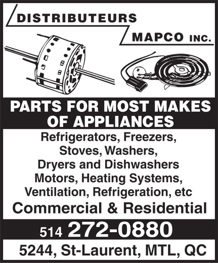 Distributeurs Mapco Inc (514-272-0880) - Display Ad - DISTRIBUTEURS MAPCO INC. PARTS FOR MOST MAKES OF APPLIANCES Refrigerators, Freezers, Stoves, Washers, Dryers and Dishwashers Motors, Heating Systems, Ventilation, Refrigeration, etc Commercial & Residential 514 272-0880 5244, St-Laurent, MTL, QC