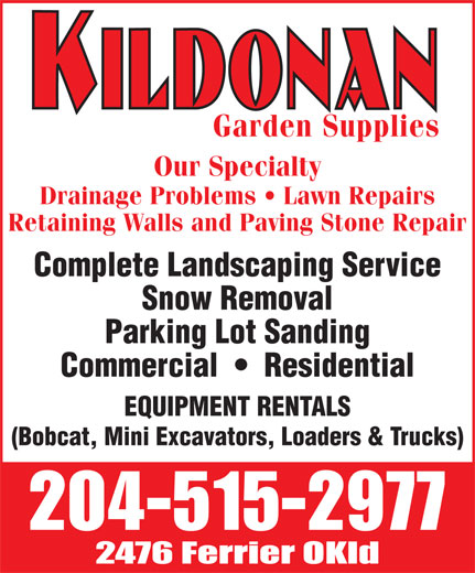 Kildonan Garden Supplies (204-334-7900) - Display Ad - Garden Supplies Our Specialty Drainage Problems   Lawn Repairs Retaining Walls and Paving Stone Repair Complete Landscaping Service Snow Removal Parking Lot Sanding Commercial     Residential EQUIPMENT RENTALS (Bobcat, Mini Excavators, Loaders & Trucks) Garden Supplies Our Specialty Drainage Problems   Lawn Repairs Retaining Walls and Paving Stone Repair Complete Landscaping Service Snow Removal Parking Lot Sanding Commercial     Residential EQUIPMENT RENTALS (Bobcat, Mini Excavators, Loaders & Trucks)