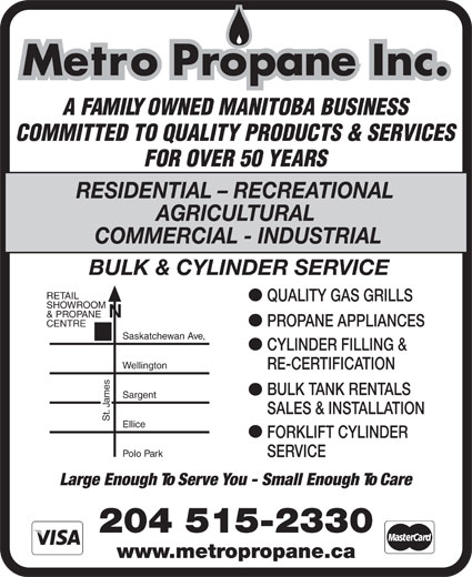 Metro Propane Inc (204-774-2497) - Annonce illustrée======= - Metro Propane Inc. A FAMILY OWNED MANITOBA BUSINESS COMMITTED TO QUALITY PRODUCTS & SERVICES FOR OVER 50 YEARS RESIDENTIAL - RECREATIONAL AGRICULTURAL COMMERCIAL - INDUSTRIAL BULK & CYLINDER SERVICE RETAIL QUALITY GAS GRILLS SHOWROOM & PROPANE PROPANE APPLIANCES CENTRE Saskatchewan Ave, CYLINDER FILLING & Wellington RE-CERTIFICATION BULK TANK RENTALS mes Sargent Ja SALES & INSTALLATION St. Ellice FORKLIFT CYLINDER Polo Park SERVICE Large Enough To Serve You - Small Enough To Care 204 515-2330 www.metropropane.ca