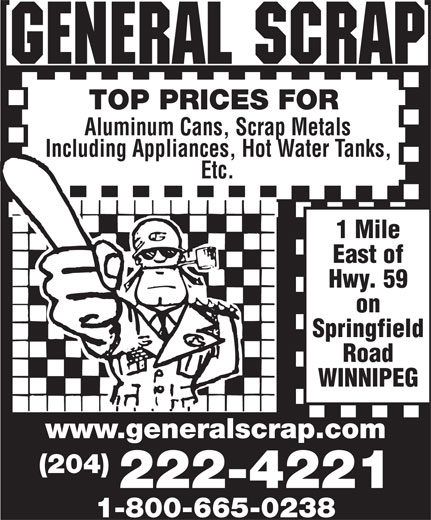 General Scrap Partnership (204-222-4221) - Annonce illustrée======= - TOP PRICES FOR Aluminum Cans, Scrap Metals Including Appliances, Hot Water Tanks, Etc. 1 Mile East of Hwy. 59 on Springfield Road WINNIPEG www .generalscrap.com (204) 222-4221 1-800-665-0238 TOP PRICES FOR Aluminum Cans, Scrap Metals Including Appliances, Hot Water Tanks, Etc. 1 Mile East of Hwy. 59 on Springfield Road WINNIPEG www .generalscrap.com (204) 222-4221 1-800-665-0238