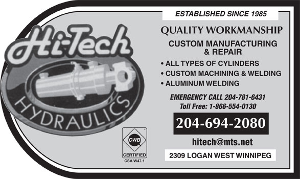 Hi-Tech Hydraulics (204-694-2080) - Display Ad - ESTABLISHED SINCE 1985 QUALITY WORKMANSHIP CUSTOM MANUFACTURING & REPAIR ALL TYPES OF CYLINDERS CUSTOM MACHINING & WELDING ALUMINUM WELDING EMERGENCY CALL 204-781-6431 Toll Free: 1-866-554-0130 204-694-2080 TM CWB CERTIFIED CSA W47.1