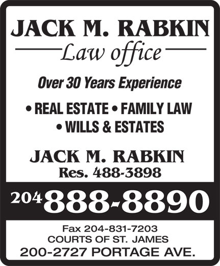 Jack M Rabkin Law Office (204-888-8890) - Display Ad - JACK M. RABKIN Res. 488-3898 204 888-8890 Fax204-831-7203 COURTS OF ST. JAMES 200-2727 PORTAGE AVE. REALESTATE FAMILYLAW WILLS&ESTATES JACK M. RABKIN Res. 488-3898 204 888-8890 Fax204-831-7203 COURTS OF ST. JAMES 200-2727 PORTAGE AVE. JACK M. RABKIN Over30YearsExperience JACK M. RABKIN Over30YearsExperience REALESTATE FAMILYLAW WILLS&ESTATES