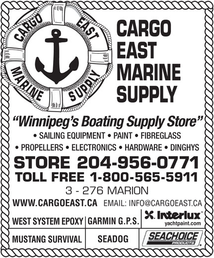 Cargo East Marine Supply (204-956-0771) - Display Ad - CARGO CARGOEASTMARINE EAST MARINE SUPPLY Winnipeg s Boating Supply Store SAILING EQUIPMENT   PAINT   FIBREGLASS PROPELLERS   ELECTRONICS   HARDWARE   DINGHYS STORE 204-956-0771 TOLL FREE 1-800-565-5911 3 - 276 MARION WWW.CARGOEAST.CA GARMIN G.P.S. WEST SYSTEM EPOXY yachtpaint.com SEADOG MUSTANG SURVIVAL