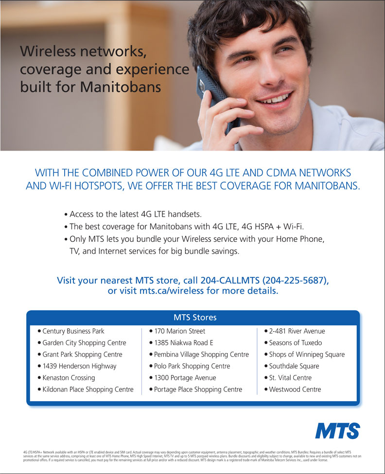 MTS (204-225-5687) - Display Ad - Wireless networks, coverage and experience built for Manitobans WITH THE COMBINED POWER OF OUR 4G LTE AND CDMA NETWORKS AND WI-FI HOTSPOTS, WE OFFER THE BEST COVERAGE FOR MANITOBANS. Access to the latest 4G LTE handsets. The best coverage for Manitobans with 4G LTE, 4G HSPA + Wi-Fi. Only MTS lets you bundle your Wireless service with your Home Phone, TV, and Internet services for big bundle savings. Visit your nearest MTS store, call 204-CALLMTS (204-225-5687), or visit mts.ca/wireless for more details. MTS Stores Century Business Park 170 Marion Street 2-481 River Avenue Garden City Shopping Centre 1385 Niakwa Road E Seasons of Tuxedo Grant Park Shopping Centre Pembina Village Shopping Centre Shops of Winnipeg Square 1439 Henderson Highway Polo Park Shopping Centre Southdale Square Kenaston Crossing 1300 Portage Avenue St. Vital Centre Kildonan Place Shopping Centre Portage Place Shopping Centre Westwood Centre 4G LTE/HSPA+ Network available with an HSPA or LTE enabled device and SIM card. Actual coverage may vary depending upon customer equipment, antenna placement, topographic and weather conditions. MTS Bundles: Requires a bundle of select MTS services at the same service address, comprising at least one of MTS Home Phone, MTS High Speed Internet, MTS TV and up to 5 MTS postpaid wireless plans. Bundle discounts and eligibility subject to change, available to new and existing MTS customers not on promotional offers. If a required service is cancelled, you must pay for the remaining services at full price and/or with a reduced discount. MTS design mark is a registered trade-mark of Manitoba Telecom Services Inc., used under license.