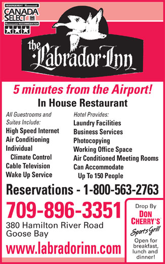 Labrador Inn (709-896-3351) - Annonce illustrée======= - Open for breakfast, lunch and www.labradorinn.com dinner! 5 minutes from the Airport! In House Restaurant All Guestrooms and Hotel Provides: Suites Include: Laundry Facilities High Speed Internet Business Services Air Conditioning Photocopying Individual Working Office Space Climate Control Air Conditioned Meeting Rooms Cable Television Can Accommodate Wake Up Service Up To 150 People Reservations - 1-800-563-2763 Drop By 709-896-3351 380 Hamilton River Road Goose Bay