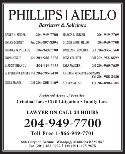 Phillips Aiello (204-949-7700) - Annonce illustrée======= - BILLY MARKS Cell 204-805-1169 Cell Barristers & Solicitors BARRY H. SINDER  204-949-7700 MARCIA L. KNIGHT 204-949-7769 BRUCE BONNEY Res. 204-897-8394 GIUSEPPE (JOE) AIELLO 204-949-7700 DAVID A. W. PHILLIPS 204-949-7700 MANNY BHANGU              204-949-7633 TARA WALKER                  Cell 204-960-7639 MATTHEW R. RAFFEY Cell 204-795-5430 ANDREW MCKELVEY-GUNSON DARREN M. SAWCHUK Cell 204-955-1560 DON MOKRIY                Cell 204-955-7775 TONY CELLITTI Cell 204-955-8599 204-955-8420 STEVEN KEESIC                Cell 204-890-6105 Preferred Areas of Practice Criminal Law   Civil Litigation   Family Law LAWYER ON CALL 24 HOURS 204-949-7700 Toll Free 1-866-949-7701 668 Corydon Avenue   Winnipeg, Manitoba R3M 0X7 Fax (204) 452-0922    Fax (204) 475-9675