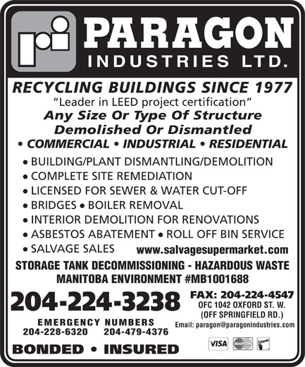 Paragon Industries Ltd (204-224-3238) - Annonce illustrée======= - PARAGON INDUSTRIES LTD. RECYCLING BUILDINGS SINCE 1977 Leader in LEED project certification Any Size Or Type Of Structure Demolished Or Dismantled COMMERCIAL   INDUSTRIAL   RESIDENTIAL l BUILDING/PLANT DISMANTLING/DEMOLITION l COMPLETE SITE REMEDIATION l LICENSED FOR SEWER & WATER CUT-OFF ll BRIDGES  BOILER REMOVAL l INTERIOR DEMOLITION FOR RENOVATIONS ll ASBESTOS ABATEMENT  ROLL OFF BIN SERVICE l SALVAGE SALES www.salvagesupermarket.com STORAGE TANK DECOMMISSIONING - HAZARDOUS WASTE MANITOBA ENVIRONMENT #MB1001688 FAX: 204-224-4547 OFC 1042 OXFORD ST. W. 204-224-3238 (OFF SPRINGFIELD RD.) EMERGENCY NUMBERS Email: paragon@paragonindustries.com 204-228-6320   204-479-4376