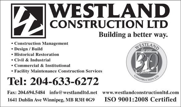 Westland Construction Ltd (204-633-6272) - Annonce illustrée======= - Building a better way. Construction Management Design / Build Historical Restoration Civil & Industrial Commercial & Institutional Facility Maintenance Construction Services Tel: 204-633-6272 info@westlandltd.net Fax: 204.694.5484 www.westlandconstructionltd.com 1641 Dublin Ave Winnipeg, MB R3H 0G9 ISO 9001:2008 Certified