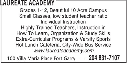 Laureate Academy (204-831-7107) - Annonce illustrée======= - Grades 1-12, Beautiful 10 Acre Campus Small Classes, low student teacher ratio Individual Instruction Highly Trained Teachers, Instruction in How To Learn, Organization & Study Skills Extra-Curricular Programs & Varsity Sports Hot Lunch Cafeteria, City-Wide Bus Service www.laureateacademy.com