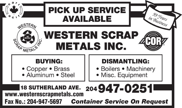 Western Scrap Metals Inc (204-947-0251) - Display Ad - Misc. Equipment 18 SUTHERLAND AVE. 204 947-0251 www.westernscrapmetals.com Aluminum   Steel Container Service On Request Fax No.: 204-947-5697 PICK UP SERVICE in Business59 Years AVAILABLE BUYING: DISMANTLING: Copper   Brass Boilers   Machinery Aluminum   Steel Misc. Equipment 18 SUTHERLAND AVE. 204 947-0251 www.westernscrapmetals.com Container Service On Request Fax No.: 204-947-5697 PICK UP SERVICE in Business59 Years AVAILABLE BUYING: DISMANTLING: Copper   Brass Boilers   Machinery