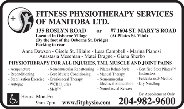 Fitness Physiotherapy Services of Manitoba Ltd (204-982-9600) - Annonce illustrée======= - 9am-7pm www.fitphysio.com 204-982-9600 FITNESS PHYSIOTHERAPY SERVICES OF MANITOBALTD. #7 1604 ST. MARY S ROAD 135 ROSLYN ROAD or Located in Osborne Village (At Pilates St. Vital) (By the foot of the Osborne St. Bridge) Parking in rear Anne Dawson - Gisele St. Hilaire - Lesa Campbell - Marina Pianosi Anastasia Meseman - Matei Dragne - Giana Sherbo PHYSIOTHERAPY FOR ALL INJURIES, TMJ, MUSCLE AND JOINT PAINS - Acupuncture - Neuromuscular Repatterning - Pilates Rehab Style - Certified Stott Pilates Instructors - Reconditioning - Core Muscle Conditioning - Manual Therapy - Feldënkrais  Method - Stabilization Exercise - Craniosacral Therapy - Neuromuscular Electrical Stimulation - Dry Needling - Autopac - WCB Injuries - Neurofascial Release FITNESS PHYSIOTHERAPY SERVICES OF MANITOBALTD. #7 1604 ST. MARY S ROAD 135 ROSLYN ROAD or Located in Osborne Village (At Pilates St. Vital) (By the foot of the Osborne St. Bridge) Parking in rear Anne Dawson - Gisele St. Hilaire - Lesa Campbell - Marina Pianosi Anastasia Meseman - Matei Dragne - Giana Sherbo PHYSIOTHERAPY FOR ALL INJURIES, TMJ, MUSCLE AND JOINT PAINS - Acupuncture - Neuromuscular Repatterning - Pilates Rehab Style - Certified Stott Pilates Instructors - Reconditioning - Core Muscle Conditioning - Manual Therapy - Feldënkrais  Method - Stabilization Exercise - Craniosacral Therapy - Neuromuscular Electrical Stimulation - Dry Needling - Autopac - WCB Injuries - Neurofascial Release - Melt By Appointment Only Hours: Mon-Fri 9am-7pm www.fitphysio.com 204-982-9600 - Melt By Appointment Only Hours: Mon-Fri
