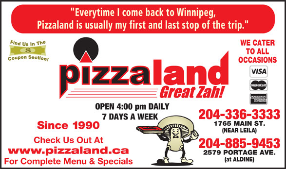 """Pizzaland (204-336-3333) - Annonce illustrée======= - Pizzaland is usually my first and last stop of the trip."""" WE CATER TO ALL OCCASIONS OPEN 4:00 pm DAILY 204-336-3333 7 DAYS A WEEK 1765 MAIN ST. Since 1990 (NEAR LEILA) Check Us Out At 204-885-9453 www.pizzaland.ca 2579 PORTAGE AVE. (at ALDINE) For Complete Menu & Specials """"Everytime I come back to Winnipeg,"""