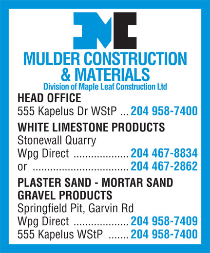 Mulder Construction & Materials Ltd (204-958-7400) - Annonce illustrée======= - MULDER CONSTRUCTION & MATERIALS Division of Maple Leaf Construction Ltd HEAD OFFICE 555 Kapelus Dr WStP ... 204 958-7400 WHITE LIMESTONE PRODUCTS Stonewall Quarry Wpg Direct ................... 204 467-8834 or ................................. 204 467-2862 PLASTER SAND - MORTAR SAND GRAVEL PRODUCTS Springfield Pit, Garvin Rd Wpg Direct ................... 204 958-7409 555 Kapelus WStP ....... 204 958-7400 MULDER CONSTRUCTION & MATERIALS Division of Maple Leaf Construction Ltd HEAD OFFICE 555 Kapelus Dr WStP ... 204 958-7400 WHITE LIMESTONE PRODUCTS Stonewall Quarry Wpg Direct ................... 204 467-8834 or ................................. 204 467-2862 PLASTER SAND - MORTAR SAND GRAVEL PRODUCTS Springfield Pit, Garvin Rd Wpg Direct ................... 204 958-7409 555 Kapelus WStP ....... 204 958-7400