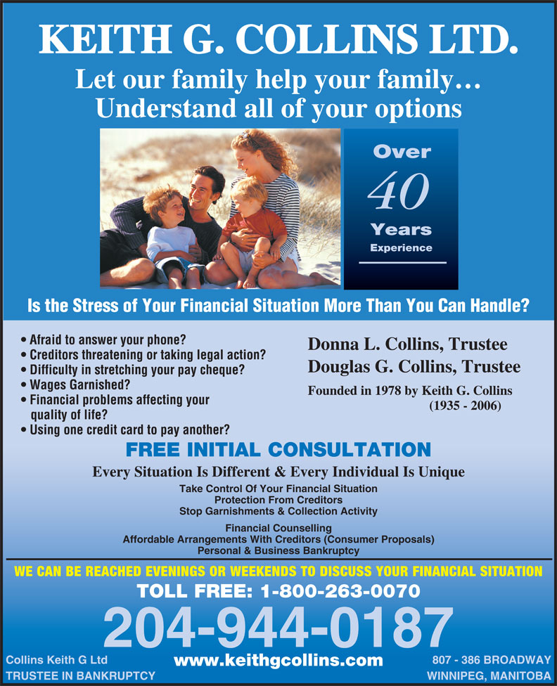 Collins Keith G Ltd (204-944-0187) - Display Ad - KEITH G. COLLINS LTD. Let our family help your family Understand all of your options Over 40 Years Experience Is the Stress of Your Financial Situation More Than You Can Handle? Afraid to answer your phone? Donna L. Collins, Trustee Creditors threatening or taking legal action? Douglas G. Collins, Trustee Difficulty in stretching your pay cheque? Wages Garnished? Founded in 1978 by Keith G. Collins Financial problems affecting your (1935 - 2006) quality of life? Using one credit card to pay another? FREE INITIAL CONSULTATION Every Situation Is Different & Every Individual Is Unique Take Control Of Your Financial Situation Protection From Creditors Stop Garnishments & Collection Activity Financial Counselling Affordable Arrangements With Creditors (Consumer Proposals) Personal & Business Bankruptcy WE CAN BE REACHED EVENINGS OR WEEKENDS TO DISCUSS YOUR FINANCIAL SITUATION TOLL FREE: 1-800-263-0070 204-944-0187 Collins Keith G Ltd 807 - 386 BROADWAY www.keithgcollins.com TRUSTEE IN BANKRUPTCY WINNIPEG, MANITOBA