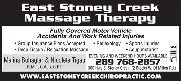 East Stoney Creek Massage Therapy (905-662-5604) - Annonce illustrée======= - Fully Covered Motor Vehicle Accidents And Work Related Injuries Group Insurance Plans Accepted Sports Injuries  Reflexology Deep Tissue / Relaxation Massage Massage Therapy East Stoney Creek Acupuncturist EVENING AND WEEKEND HOURS AVAILABLE Malina Buhagiar & Nicoleta Tigau 289 768-2857 R.M.T, C.Acp, C.F.T 360 Hwy 8, Stoney Creek, (2 Blocks W. Of Millen Rd.) WWW.EASTSTONEYCREEKCHIROPRACTIC.COM