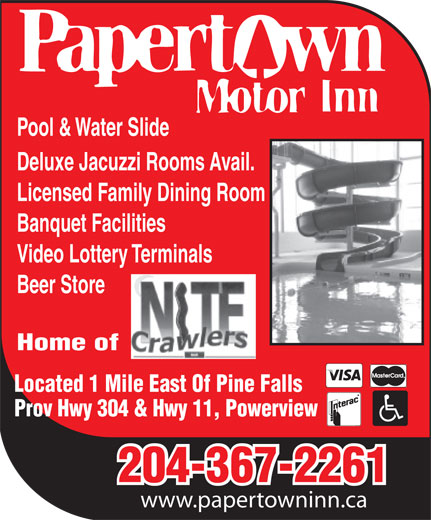 Papertown Motor Inn (204-367-2261) - Annonce illustrée======= - Pool & Water Slide Deluxe Jacuzzi Rooms  Av ail. Licensed  Fa mi ly  Dining Room Banquet F acilities V ideo Lottery  T erminals Beer Store Home of Located 1 Mile East Of Pine Falls Prov Hwy 304 & Hwy 11, Powerview 204-367-2261 www.papertowninn.ca Deluxe Jacuzzi Rooms  Av ail. Licensed  Fa mi ly  Dining Room Banquet F acilities V ideo Lottery  T erminals Beer Store Home of Located 1 Mile East Of Pine Falls Prov Hwy 304 & Hwy 11, Powerview 204-367-2261 www.papertowninn.ca Pool & Water Slide