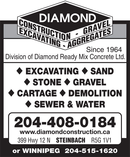 Diamond Construction & Gravel (204-326-3456) - Annonce illustrée======= - Since 1964 Division of Diamond Ready Mix Concrete Ltd. EXCAVATING SAND STONE GRAVEL CARTAGE DEMOLITION SEWER & WATER 204-408-0184 www.diamondconstruction.ca 399 Hwy 12 N STEINBACH R5G 1V1 or WINNIPEG  204-515-1620 Since 1964 Division of Diamond Ready Mix Concrete Ltd. EXCAVATING SAND STONE GRAVEL CARTAGE DEMOLITION SEWER & WATER 204-408-0184 www.diamondconstruction.ca 399 Hwy 12 N STEINBACH R5G 1V1 or WINNIPEG  204-515-1620