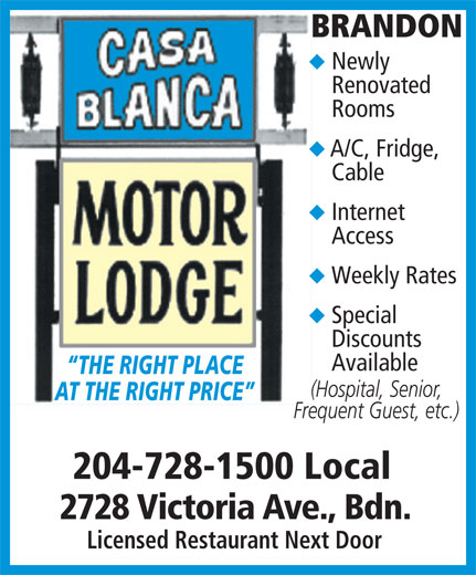 Casa Blanca Motor Lodge (204-728-1500) - Display Ad - Special Discounts Available THE RIGHT PLACE (Hospital, Senior, AT THE RIGHT PRICE Frequent Guest, etc.) 204-728-1500 Local 2728 Victoria Ave., Bdn. Licensed Restaurant Next Door BRANDON Newly Renovated Rooms A/C, Fridge, Cable Internet Access Weekly Rates