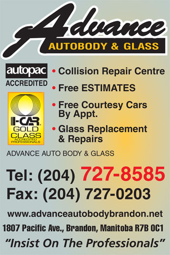 Advance Auto Body & Glass (204-727-8585) - Annonce illustrée======= - AUTOBODY &  GLASS Collision Repair Centre A CCREDITE D Free ESTIM A TE S Free Cou r tesy Ca r s By Appt. Glass Replacement & Repai r s ADVANCE AUTO BODY & GLASS Tel: (204) 727-8585 Fax: (204) 727-0203 ww w .a d v anceautobo d ybrandon.net 1 80 7  P a c i f i c  A v e . ,  B r a n do n ,  M an it o b a  R 7 B  0 C 1