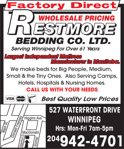Restmore Bedding Co Ltd (204-942-4701) - Annonce illustrée======= - WHOLESALE PRICING Serving Winnipeg For Over 61 Years Largest Independent Mattress Manufacturer in Manitoba. We make beds for Big People, Medium, Small & the Tiny Ones.  Also Serving Camps, Hotels, Hospitals & Nursing Homes. CALL US WITH YOUR NEEDS Best Quality Low Prices 527 WATERFRONT DRIVE WINNIPEG Hrs: Mon-Fri 7am-5pm 204 942-4701 Waterfront Dr. WHOLESALE PRICING Serving Winnipeg For Over 61 Years Largest Independent Mattress Manufacturer in Manitoba. We make beds for Big People, Medium, Small & the Tiny Ones.  Also Serving Camps, Hotels, Hospitals & Nursing Homes. CALL US WITH YOUR NEEDS Best Quality Low Prices 527 WATERFRONT DRIVE WINNIPEG Hrs: Mon-Fri 7am-5pm 204 942-4701 Waterfront Dr.